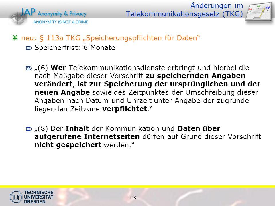 """119 Änderungen im Telekommunikationsgesetz (TKG)  neu: § 113a TKG """"Speicherungspflichten für Daten  Speicherfrist: 6 Monate  """"(6) Wer Telekommunikationsdienste erbringt und hierbei die nach Maßgabe dieser Vorschrift zu speichernden Angaben verändert, ist zur Speicherung der ursprünglichen und der neuen Angabe sowie des Zeitpunktes der Umschreibung dieser Angaben nach Datum und Uhrzeit unter Angabe der zugrunde liegenden Zeitzone verpflichtet.  """"(8) Der Inhalt der Kommunikation und Daten über aufgerufene Internetseiten dürfen auf Grund dieser Vorschrift nicht gespeichert werden."""