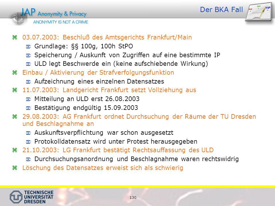 130 Der BKA Fall  03.07.2003: Beschluß des Amtsgerichts Frankfurt/Main  Grundlage: §§ 100g, 100h StPO  Speicherung / Auskunft von Zugriffen auf eine bestimmte IP  ULD legt Beschwerde ein (keine aufschiebende Wirkung)  Einbau / Aktivierung der Strafverfolgungsfunktion  Aufzeichnung eines einzelnen Datensatzes  11.07.2003: Landgericht Frankfurt setzt Vollziehung aus  Mitteilung an ULD erst 26.08.2003  Bestätigung endgültig 15.09.2003  29.08.2003: AG Frankfurt ordnet Durchsuchung der Räume der TU Dresden und Beschlagnahme an  Auskunftsverpflichtung war schon ausgesetzt  Protokolldatensatz wird unter Protest herausgegeben  21.10.2003: LG Frankfurt bestätigt Rechtsauffassung des ULD  Durchsuchungsanordnung und Beschlagnahme waren rechtswidrig  Löschung des Datensatzes erweist sich als schwierig