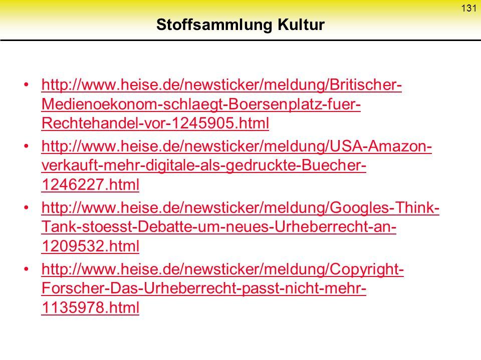 Stoffsammlung Kultur http://www.heise.de/newsticker/meldung/Britischer- Medienoekonom-schlaegt-Boersenplatz-fuer- Rechtehandel-vor-1245905.htmlhttp://www.heise.de/newsticker/meldung/Britischer- Medienoekonom-schlaegt-Boersenplatz-fuer- Rechtehandel-vor-1245905.html http://www.heise.de/newsticker/meldung/USA-Amazon- verkauft-mehr-digitale-als-gedruckte-Buecher- 1246227.htmlhttp://www.heise.de/newsticker/meldung/USA-Amazon- verkauft-mehr-digitale-als-gedruckte-Buecher- 1246227.html http://www.heise.de/newsticker/meldung/Googles-Think- Tank-stoesst-Debatte-um-neues-Urheberrecht-an- 1209532.htmlhttp://www.heise.de/newsticker/meldung/Googles-Think- Tank-stoesst-Debatte-um-neues-Urheberrecht-an- 1209532.html http://www.heise.de/newsticker/meldung/Copyright- Forscher-Das-Urheberrecht-passt-nicht-mehr- 1135978.htmlhttp://www.heise.de/newsticker/meldung/Copyright- Forscher-Das-Urheberrecht-passt-nicht-mehr- 1135978.html 131
