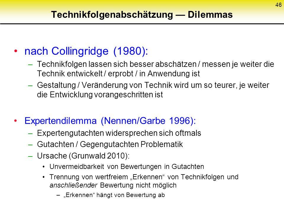 """Technikfolgenabschätzung — Dilemmas nach Collingridge (1980): –Technikfolgen lassen sich besser abschätzen / messen je weiter die Technik entwickelt / erprobt / in Anwendung ist –Gestaltung / Veränderung von Technik wird um so teurer, je weiter die Entwicklung vorangeschritten ist Expertendilemma (Nennen/Garbe 1996): –Expertengutachten widersprechen sich oftmals –Gutachten / Gegengutachten Problematik –Ursache (Grunwald 2010): Unvermeidbarkeit von Bewertungen in Gutachten Trennung von wertfreiem """"Erkennen von Technikfolgen und anschließender Bewertung nicht möglich –""""Erkennen hängt von Bewertung ab 46"""
