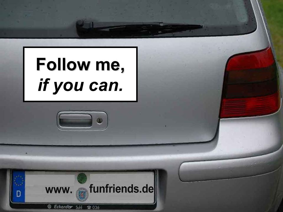 Follow me, Follow me, if you can.