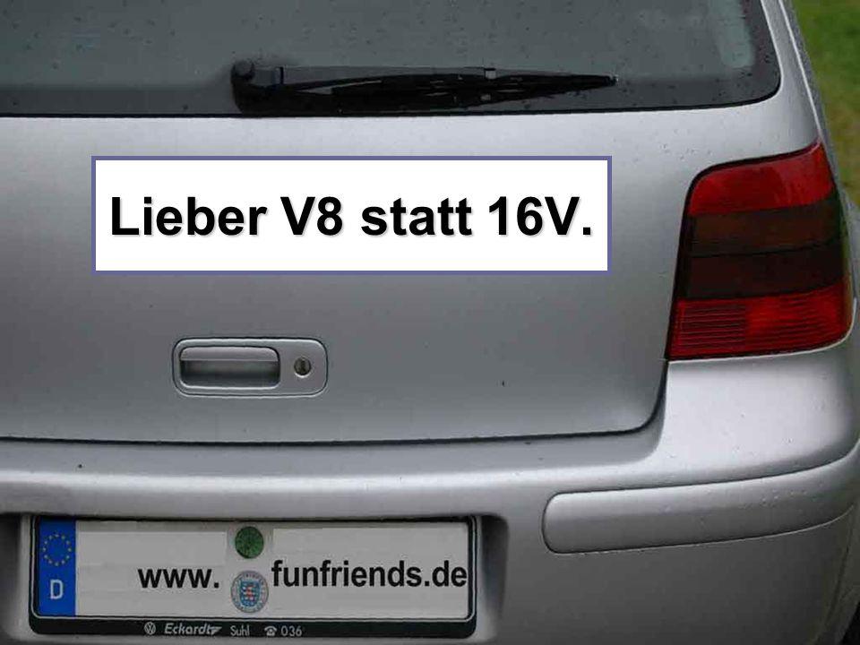 Lieber V8 statt 16V.