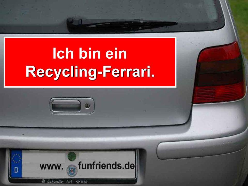 Recycling-Ferrari. Ich bin ein Recycling-Ferrari.