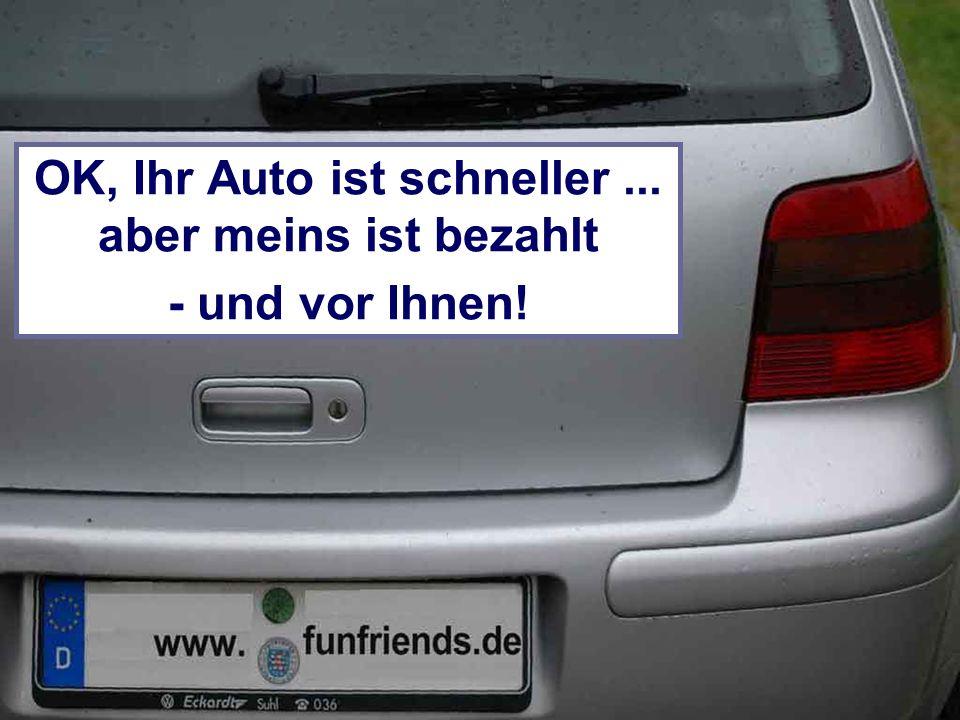 OK, Ihr Auto ist schneller... aber meins ist bezahlt - und vor Ihnen!