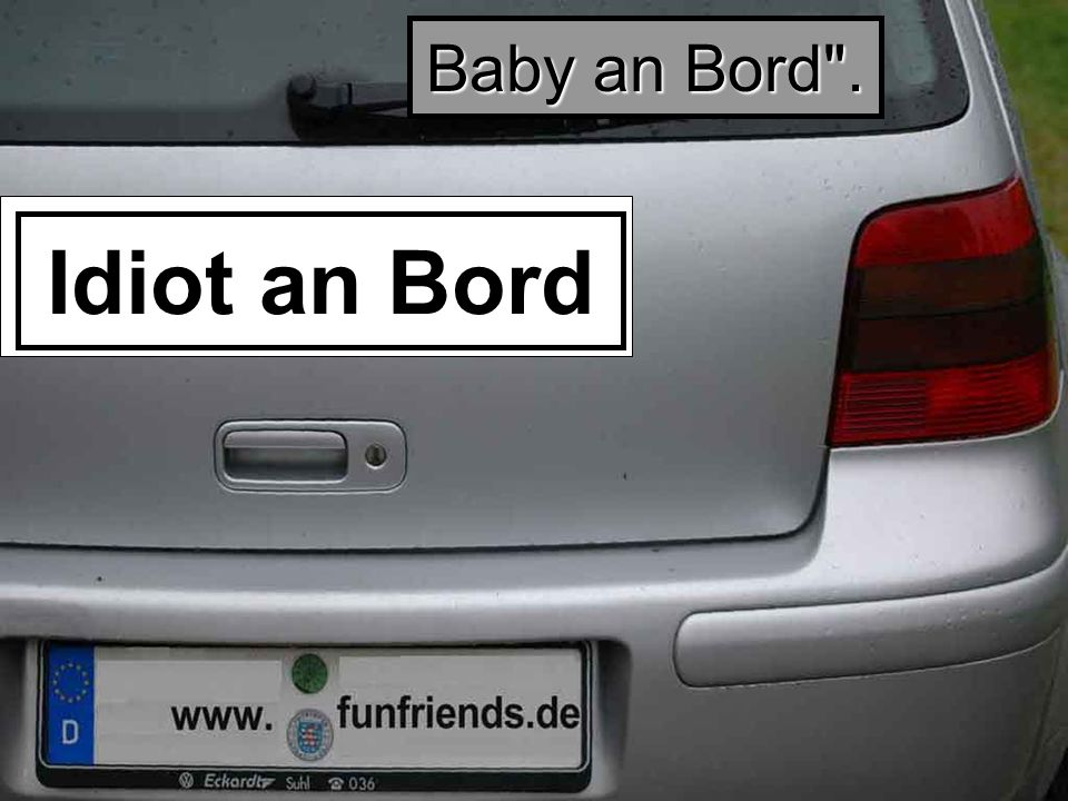 Idiot an Bord Baby an Bord .