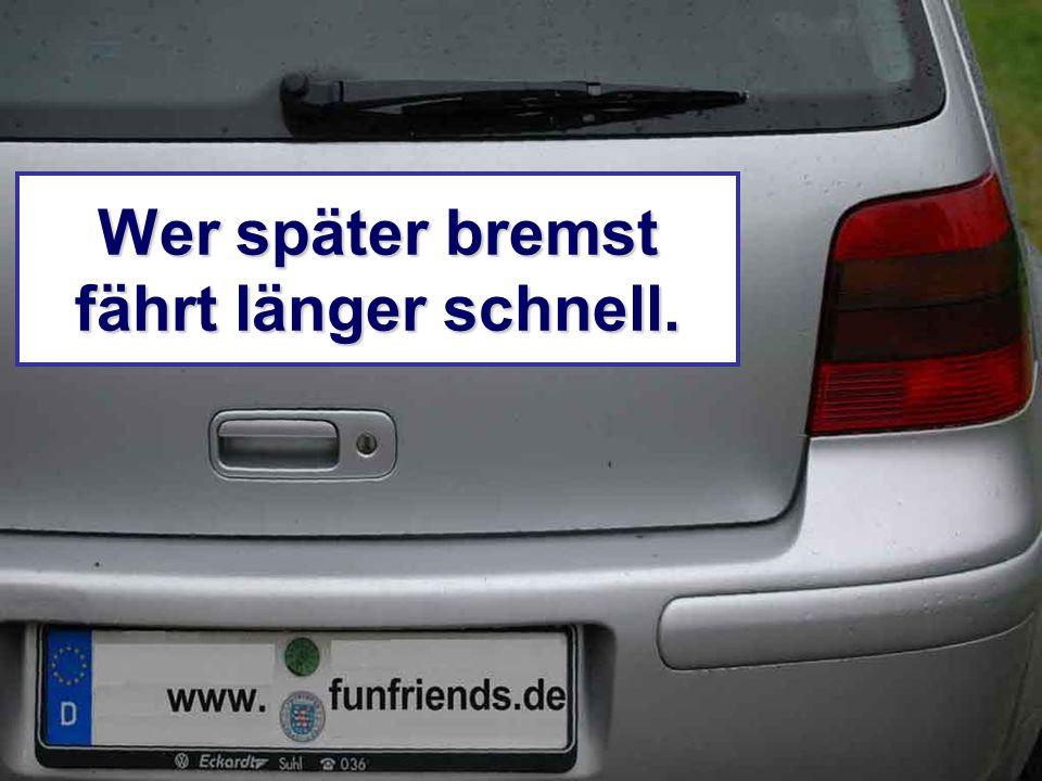 Wer später bremst fährt länger schnell.