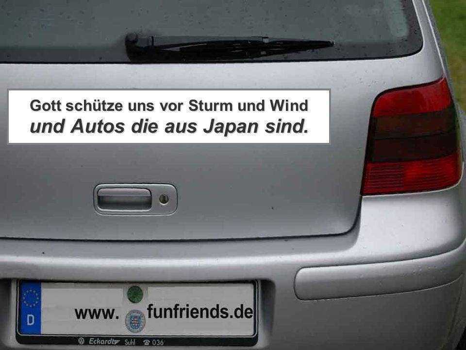 Gott schütze uns vor Sturm und Wind und Autos die aus Japan sind.