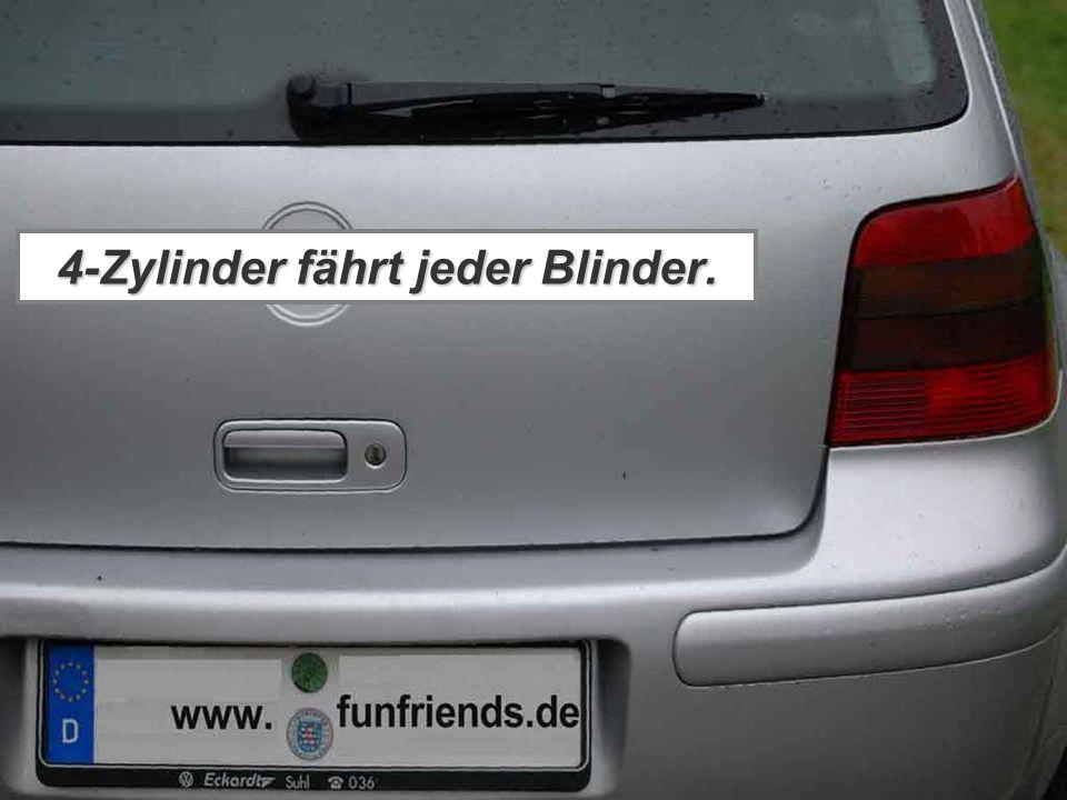 4-Zylinder fährt jeder Blinder.