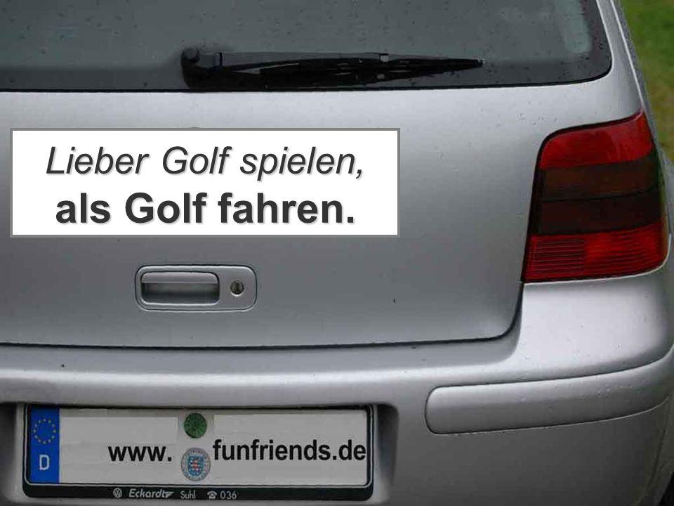 Lieber Golf spielen, als Golf fahren.