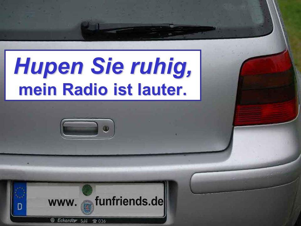 Hupen Sie ruhig, mein Radio ist lauter.