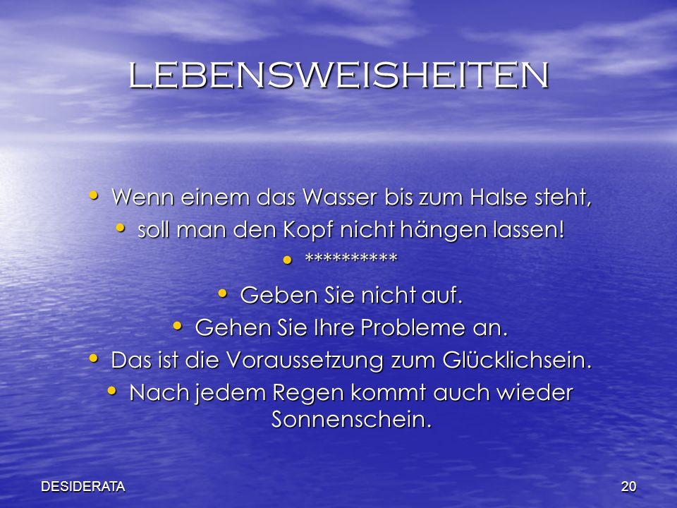 DESIDERATA20 LEBENSWEISHEITEN Wenn einem das Wasser bis zum Halse steht, soll man den Kopf nicht hängen lassen! ********** Geben Sie nicht auf. Gehen
