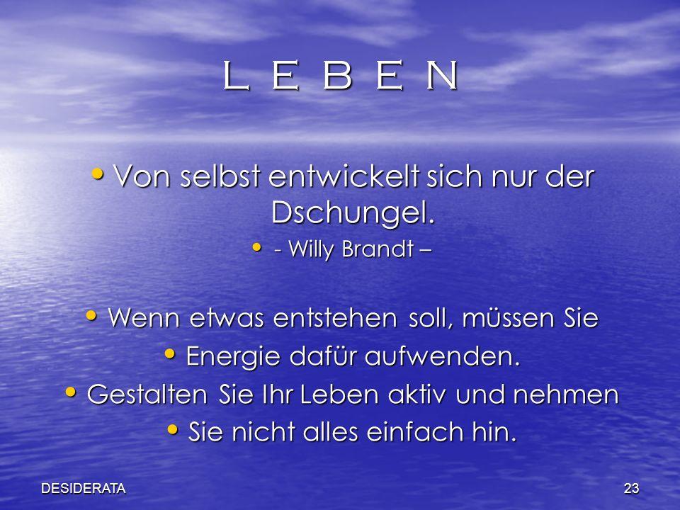 DESIDERATA23 L E B E N Von selbst entwickelt sich nur der Dschungel. Von selbst entwickelt sich nur der Dschungel. - Willy Brandt – - Willy Brandt – W