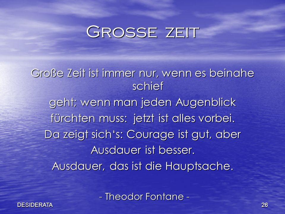 DESIDERATA26 Grosse zeit Große Zeit ist immer nur, wenn es beinahe schief geht; wenn man jeden Augenblick fürchten muss: jetzt ist alles vorbei. Da ze