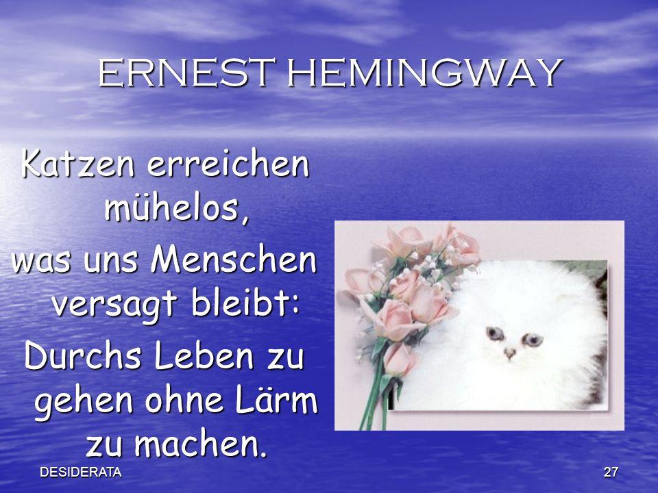 DESIDERATA27 ERNEST HEMINGWAY Katzen erreichen mühelos, was uns Menschen versagt bleibt: Durchs Leben zu gehen ohne Lärm zu machen.