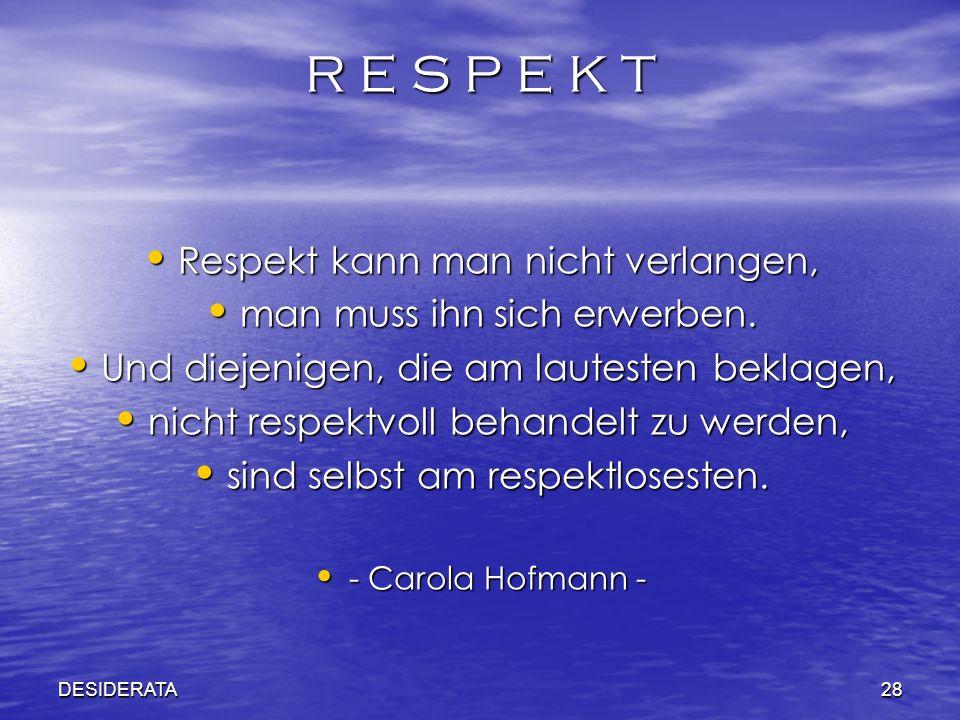 DESIDERATA28 R E S P E K T Respekt kann man nicht verlangen, Respekt kann man nicht verlangen, man muss ihn sich erwerben. man muss ihn sich erwerben.