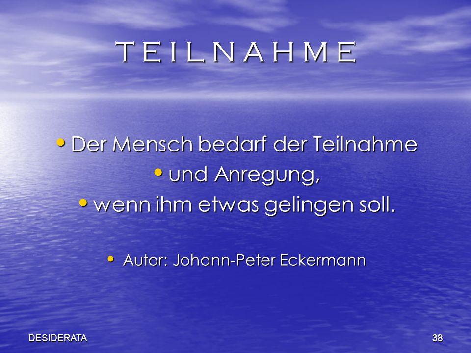 DESIDERATA38 T E I L N A H M E Der Mensch bedarf der Teilnahme Der Mensch bedarf der Teilnahme und Anregung, und Anregung, wenn ihm etwas gelingen sol