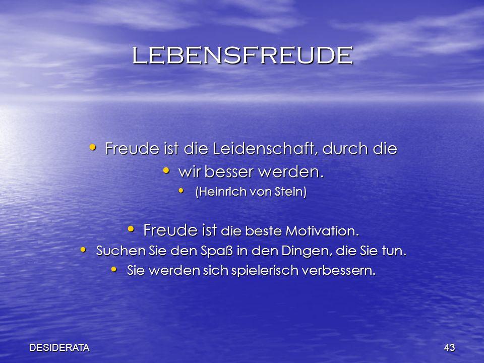 DESIDERATA43 lebensfreude Freude ist die Leidenschaft, durch die Freude ist die Leidenschaft, durch die wir besser werden. wir besser werden. (Heinric