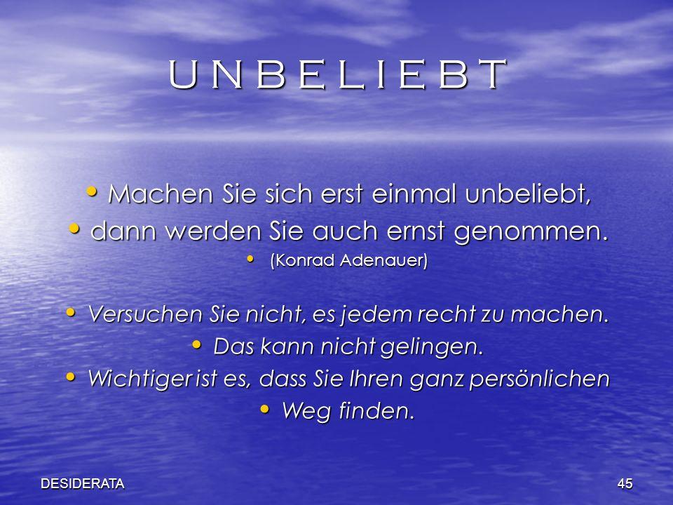 DESIDERATA45 U N B E L I E B T Machen Sie sich erst einmal unbeliebt, Machen Sie sich erst einmal unbeliebt, dann werden Sie auch ernst genommen. dann
