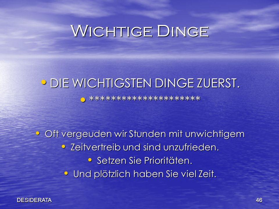 DESIDERATA46 Wichtige Dinge DIE WICHTIGSTEN DINGE ZUERST. DIE WICHTIGSTEN DINGE ZUERST. ********************* ********************* Oft vergeuden wir