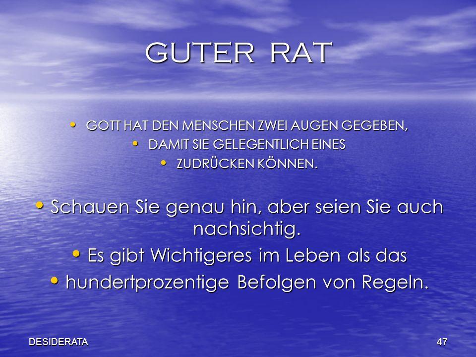 DESIDERATA47 GUTER RAT GOTT HAT DEN MENSCHEN ZWEI AUGEN GEGEBEN, GOTT HAT DEN MENSCHEN ZWEI AUGEN GEGEBEN, DAMIT SIE GELEGENTLICH EINES DAMIT SIE GELE