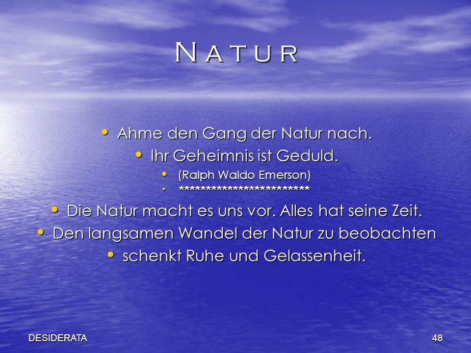 DESIDERATA48 N a t u r Ahme den Gang der Natur nach. Ahme den Gang der Natur nach. Ihr Geheimnis ist Geduld. Ihr Geheimnis ist Geduld. (Ralph Waldo Em
