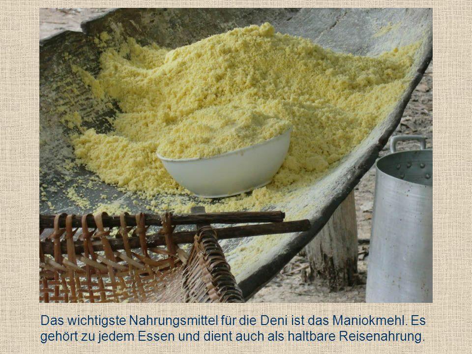 Das wichtigste Nahrungsmittel für die Deni ist das Maniokmehl. Es gehört zu jedem Essen und dient auch als haltbare Reisenahrung.