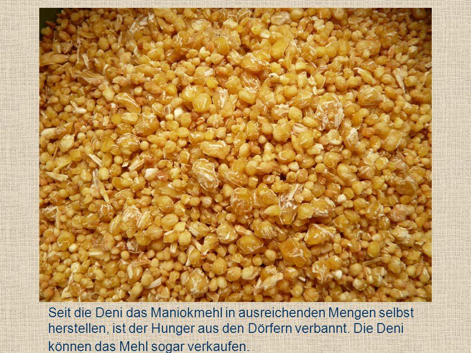 Seit die Deni das Maniokmehl in ausreichenden Mengen selbst herstellen, ist der Hunger aus den Dörfern verbannt. Die Deni können das Mehl sogar verkau