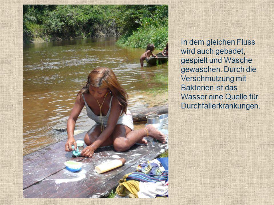In dem gleichen Fluss wird auch gebadet, gespielt und Wäsche gewaschen. Durch die Verschmutzung mit Bakterien ist das Wasser eine Quelle für Durchfall