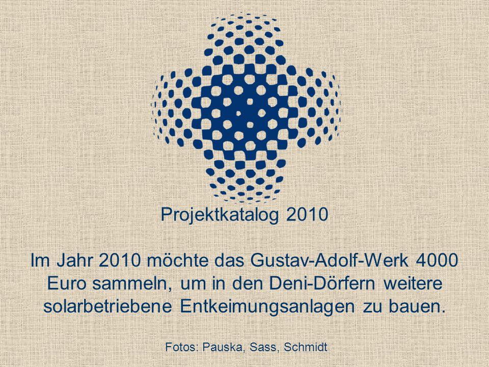 Projektkatalog 2010 Im Jahr 2010 möchte das Gustav-Adolf-Werk 4000 Euro sammeln, um in den Deni-Dörfern weitere solarbetriebene Entkeimungsanlagen zu bauen.