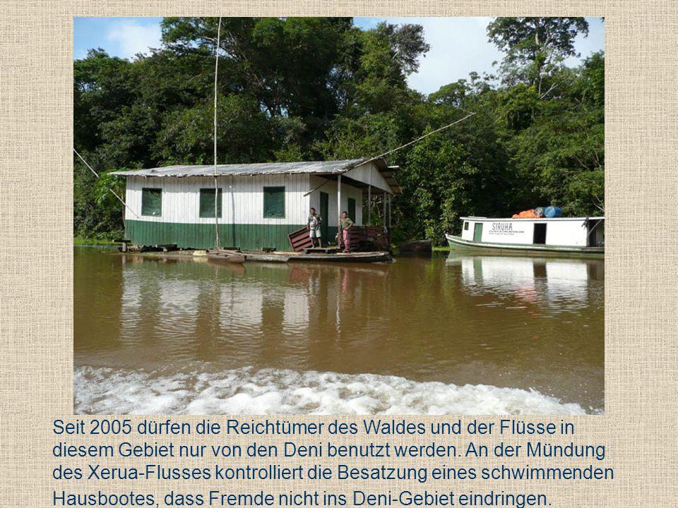 Seit 2005 dürfen die Reichtümer des Waldes und der Flüsse in diesem Gebiet nur von den Deni benutzt werden. An der Mündung des Xerua-Flusses kontrolli