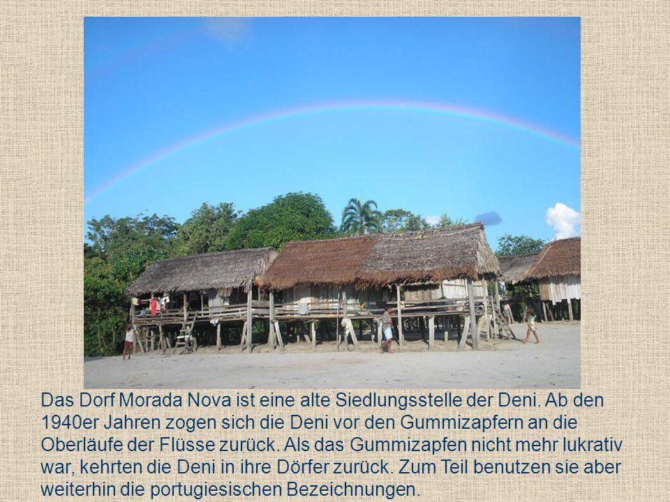 Das Dorf Morada Nova ist eine alte Siedlungsstelle der Deni. Ab den 1940er Jahren zogen sich die Deni vor den Gummizapfern an die Oberläufe der Flüsse
