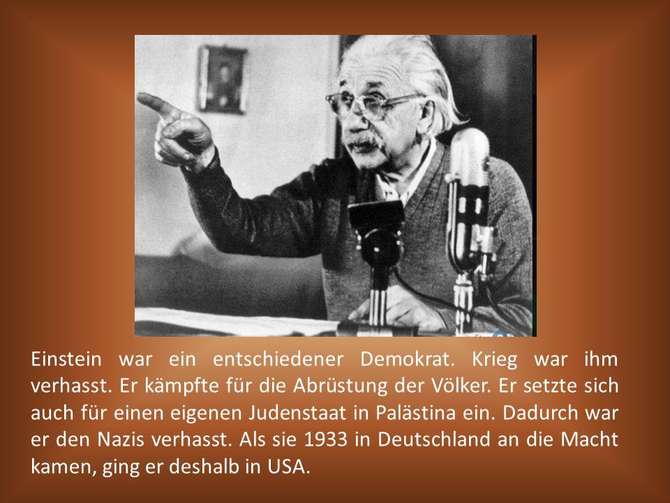 Einstein war ein entschiedener Demokrat. Krieg war ihm verhasst. Er kämpfte für die Abrüstung der Völker. Er setzte sich auch für einen eigenen Judens