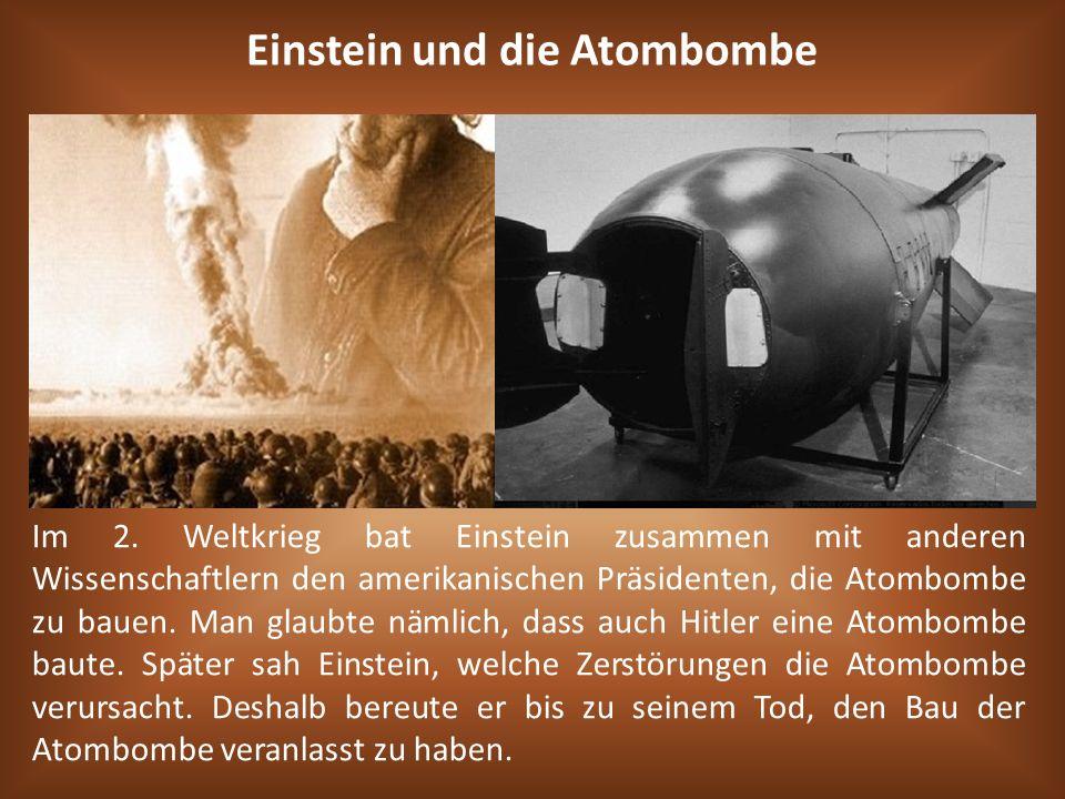 Im 2. Weltkrieg bat Einstein zusammen mit anderen Wissenschaftlern den amerikanischen Präsidenten, die Atombombe zu bauen. Man glaubte nämlich, dass a