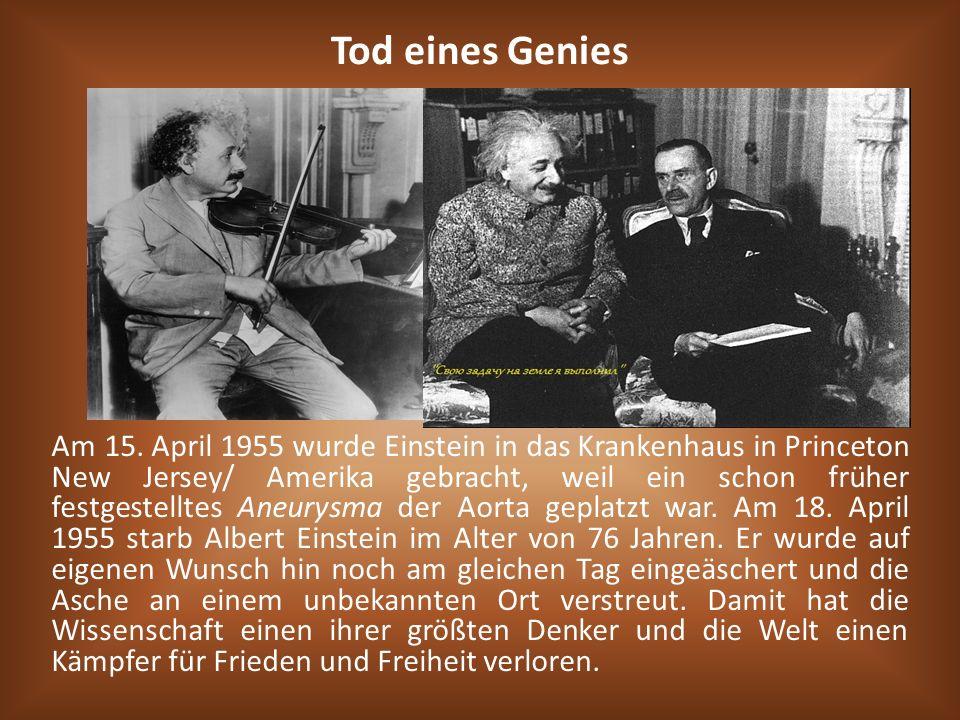 Am 15. April 1955 wurde Einstein in das Krankenhaus in Princeton New Jersey/ Amerika gebracht, weil ein schon früher festgestelltes Aneurysma der Aort