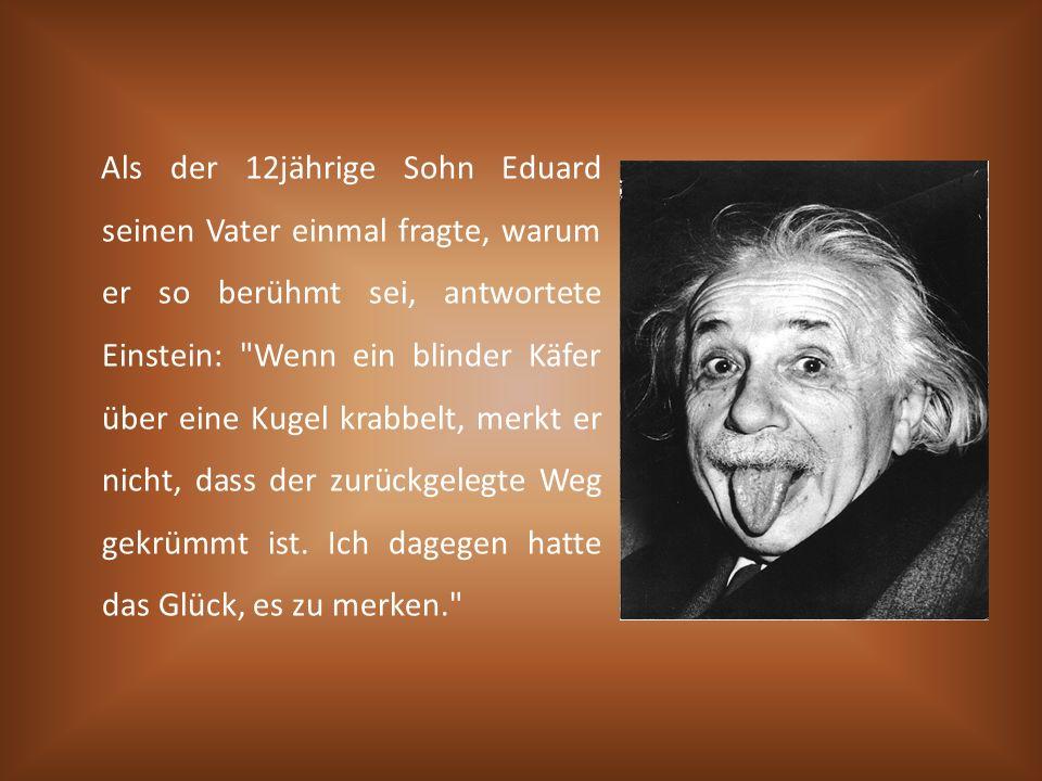Als der 12jährige Sohn Eduard seinen Vater einmal fragte, warum er so berühmt sei, antwortete Einstein: