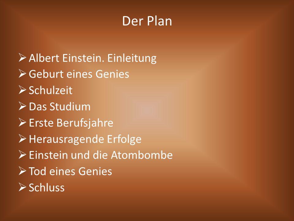 Der Plan  Albert Einstein. Einleitung  Geburt eines Genies  Schulzeit  Das Studium  Erste Berufsjahre  Herausragende Erfolge  Einstein und die