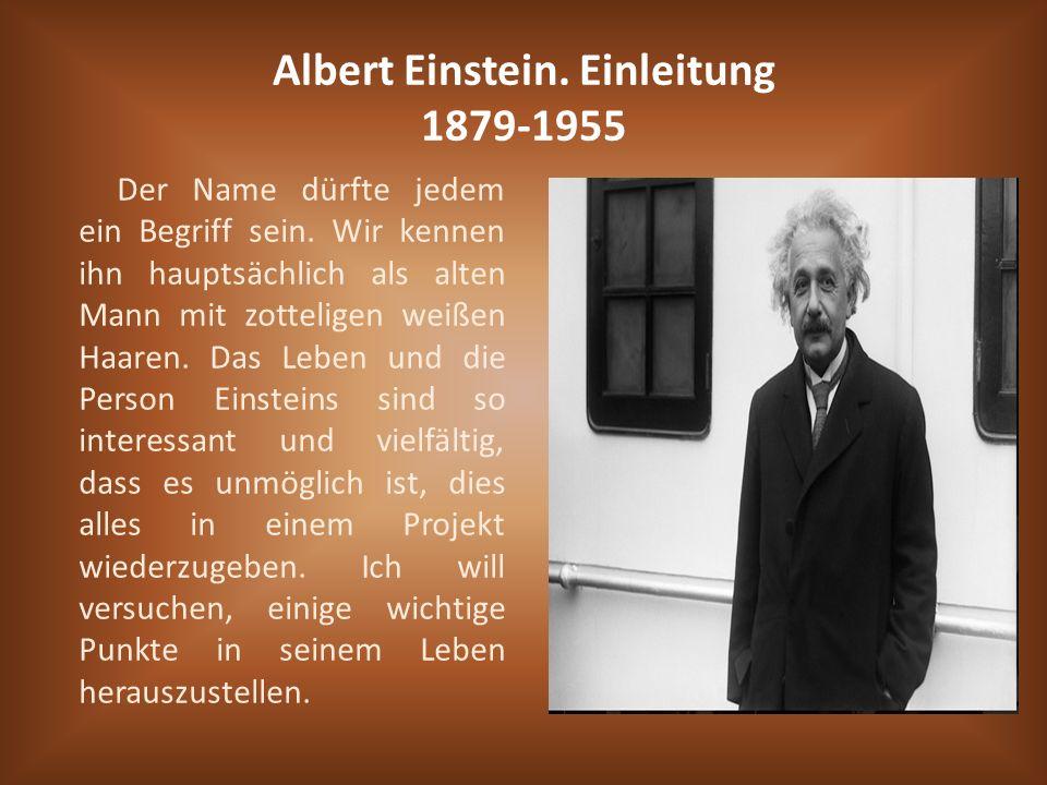 Albert Einstein. Einleitung 1879-1955 Der Name dürfte jedem ein Begriff sein. Wir kennen ihn hauptsächlich als alten Mann mit zotteligen weißen Haaren