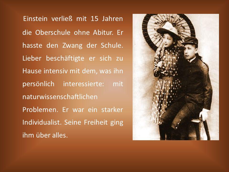 Einstein verließ mit 15 Jahren die Oberschule ohne Abitur. Er hasste den Zwang der Schule. Lieber beschäftigte er sich zu Hause intensiv mit dem, was