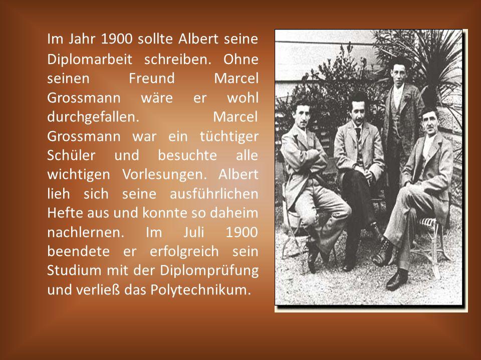 Im Jahr 1900 sollte Albert seine Diplomarbeit schreiben. Ohne seinen Freund Marcel Grossmann wäre er wohl durchgefallen. Marcel Grossmann war ein tüch