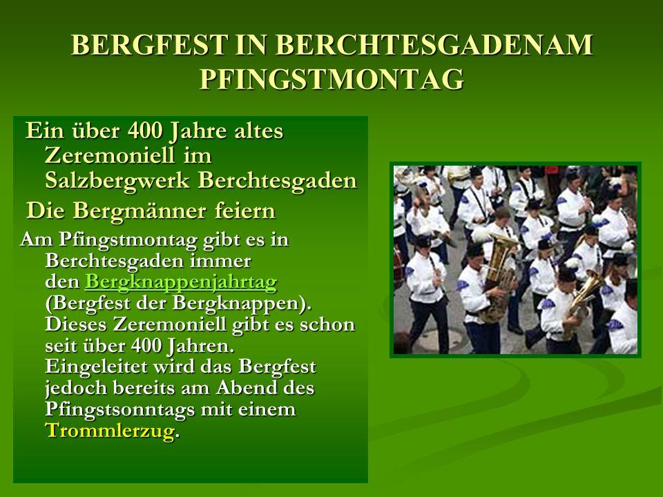 BERGFEST IN BERCHTESGADENAM PFINGSTMONTAG Ein über 400 Jahre altes Zeremoniell im Salzbergwerk Berchtesgaden Ein über 400 Jahre altes Zeremoniell im Salzbergwerk Berchtesgaden Die Bergmänner feiern Die Bergmänner feiern Am Pfingstmontag gibt es in Berchtesgaden immer den Bergknappenjahrtag (Bergfest der Bergknappen).