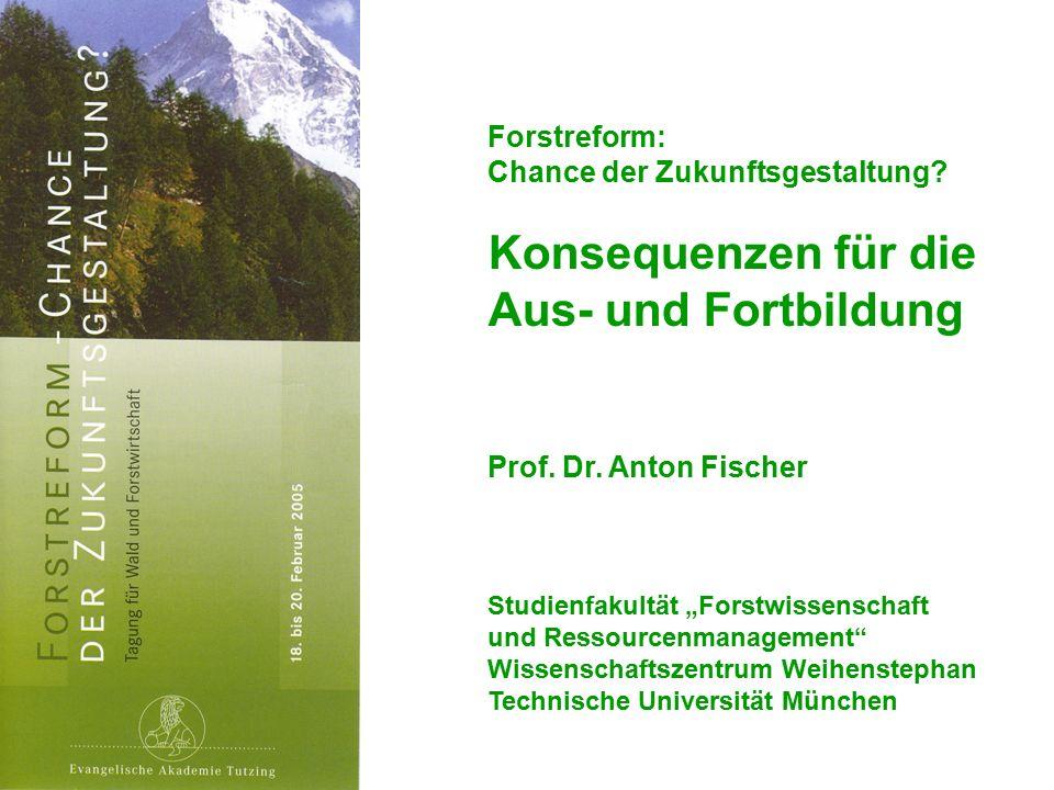 """Forstreform: Chance der Zukunftsgestaltung? Konsequenzen für die Aus- und Fortbildung Prof. Dr. Anton Fischer Studienfakultät """"Forstwissenschaft und R"""
