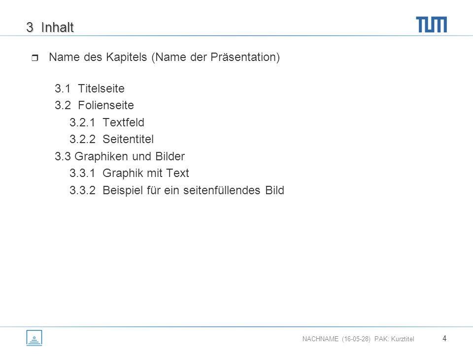 NACHNAME (16-05-28) PAK: Kurztitel 4 3 Inhalt  Name des Kapitels (Name der Präsentation) 3.1 Titelseite 3.2 Folienseite 3.2.1 Textfeld 3.2.2 Seitentitel 3.3 Graphiken und Bilder 3.3.1 Graphik mit Text 3.3.2 Beispiel für ein seitenfüllendes Bild