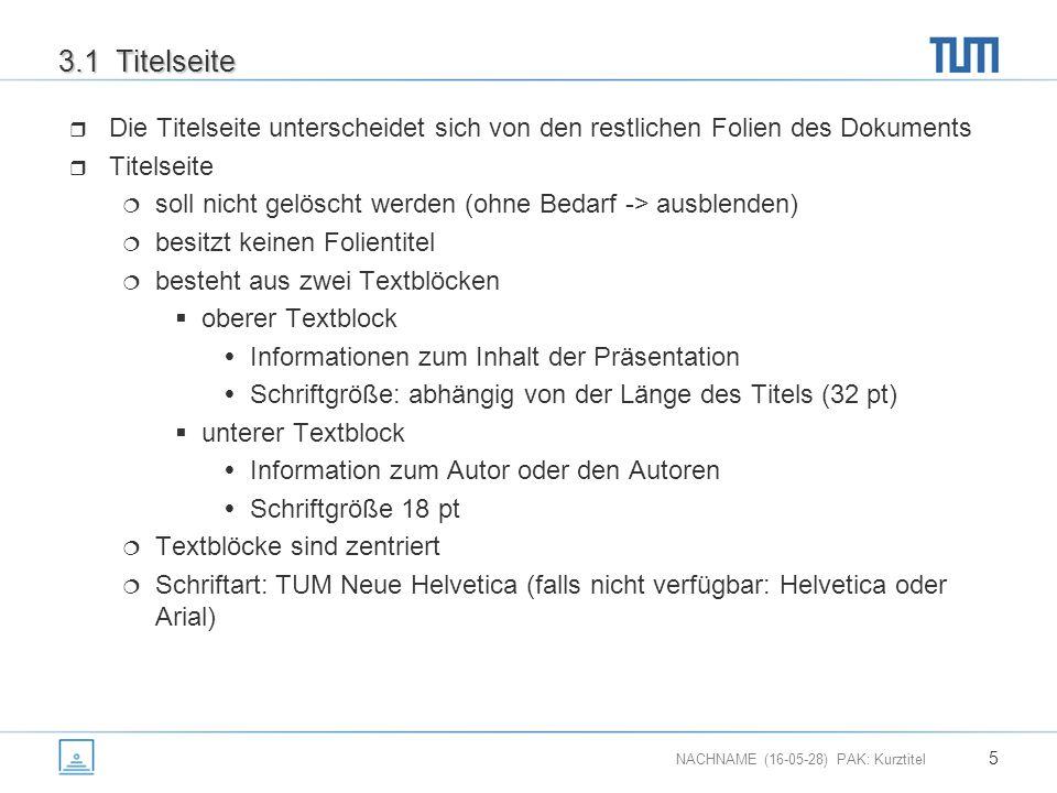 NACHNAME (16-05-28) PAK: Kurztitel 5 3.1 Titelseite  Die Titelseite unterscheidet sich von den restlichen Folien des Dokuments  Titelseite  soll nicht gelöscht werden (ohne Bedarf -> ausblenden)  besitzt keinen Folientitel  besteht aus zwei Textblöcken  oberer Textblock  Informationen zum Inhalt der Präsentation  Schriftgröße: abhängig von der Länge des Titels (32 pt)  unterer Textblock  Information zum Autor oder den Autoren  Schriftgröße 18 pt  Textblöcke sind zentriert  Schriftart: TUM Neue Helvetica (falls nicht verfügbar: Helvetica oder Arial)