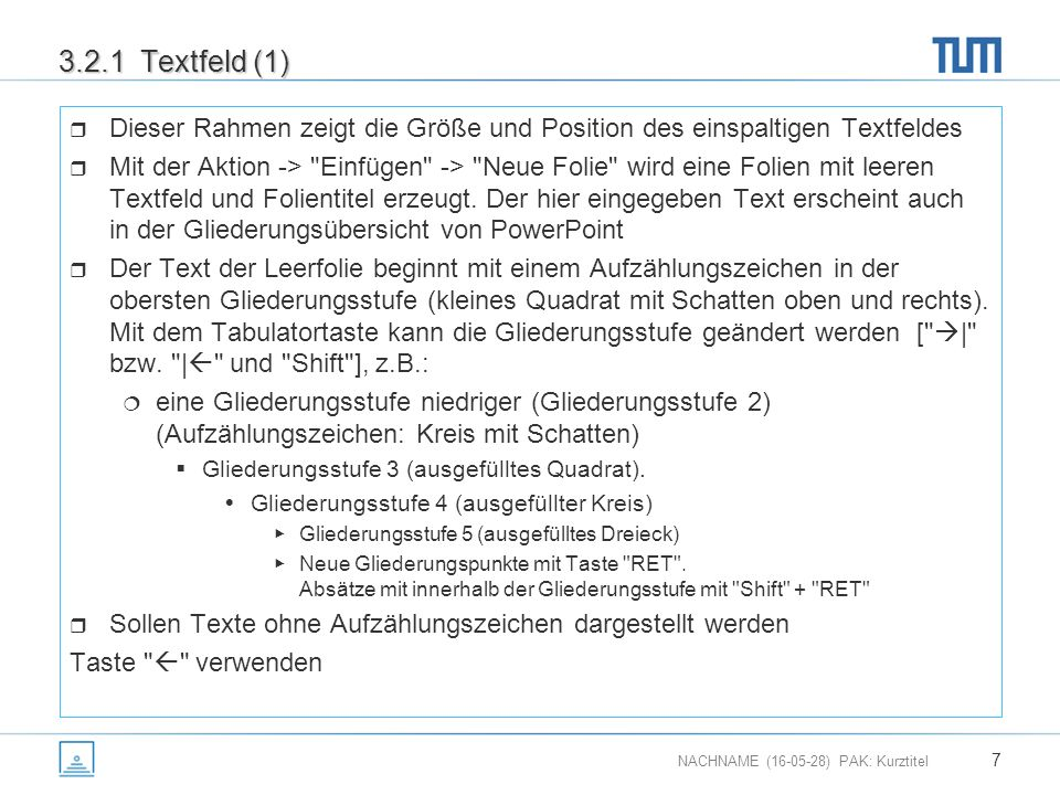 NACHNAME (16-05-28) PAK: Kurztitel 7 3.2.1 Textfeld (1)  Dieser Rahmen zeigt die Größe und Position des einspaltigen Textfeldes  Mit der Aktion -> Einfügen -> Neue Folie wird eine Folien mit leeren Textfeld und Folientitel erzeugt.