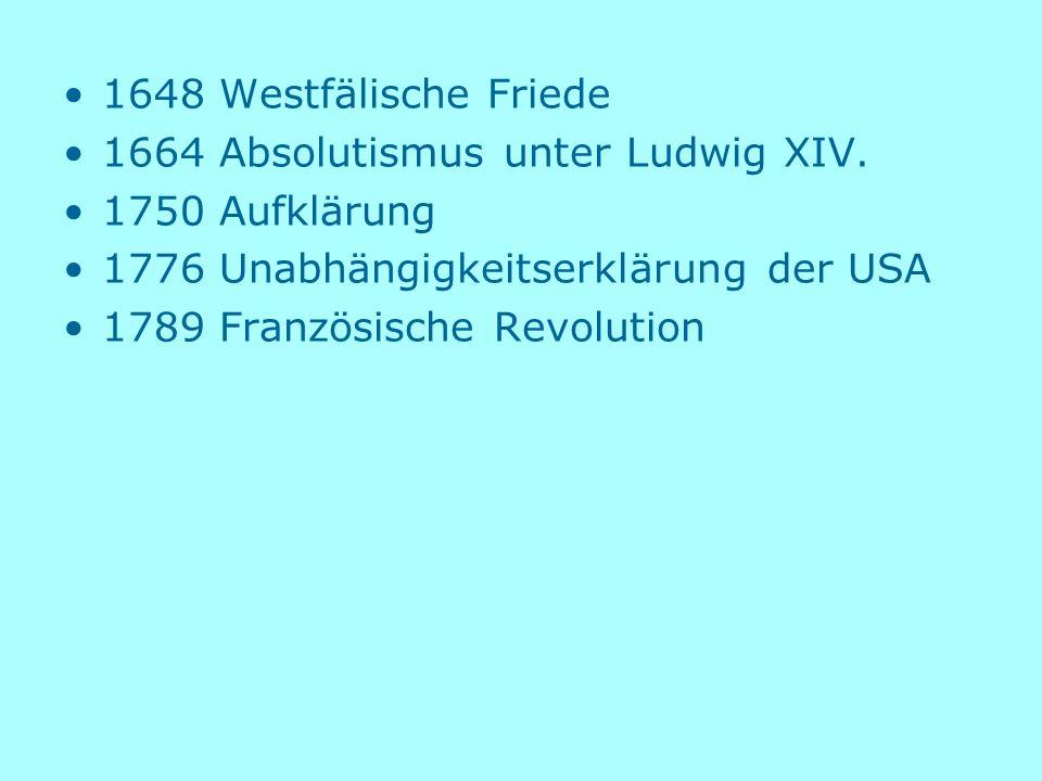 1648 Westfälische Friede 1664 Absolutismus unter Ludwig XIV. 1750 Aufklärung 1776 Unabhängigkeitserklärung der USA 1789 Französische Revolution