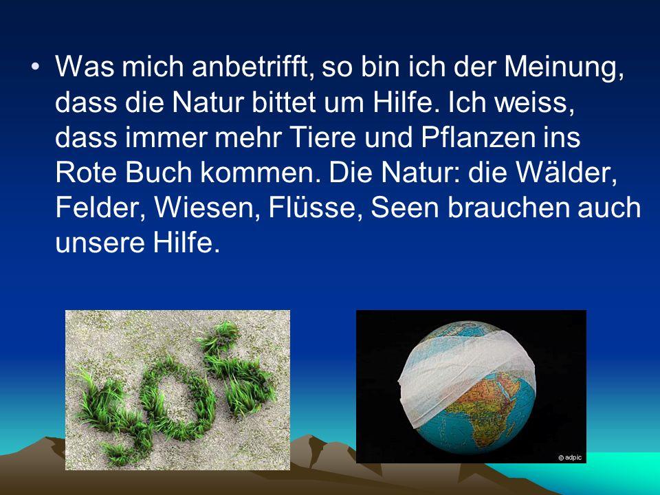 Was mich anbetrifft, so bin ich der Meinung, dass die Natur bittet um Hilfe. Ich weiss, dass immer mehr Tiere und Pflanzen ins Rote Buch kommen. Die N