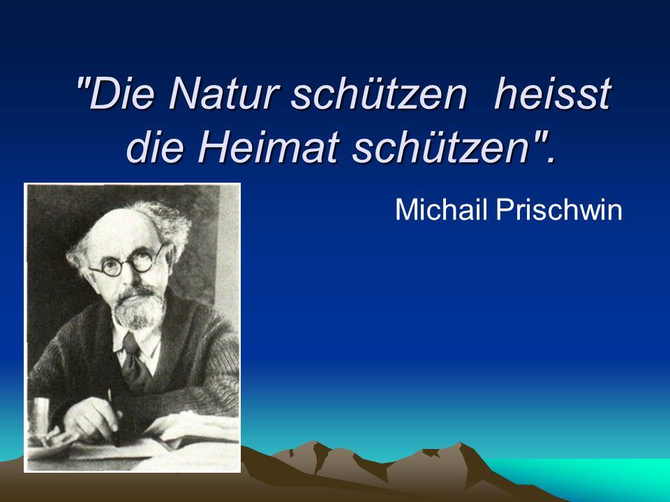 Die Natur schützen heisst die Heimat schützen . Michail Prischwin