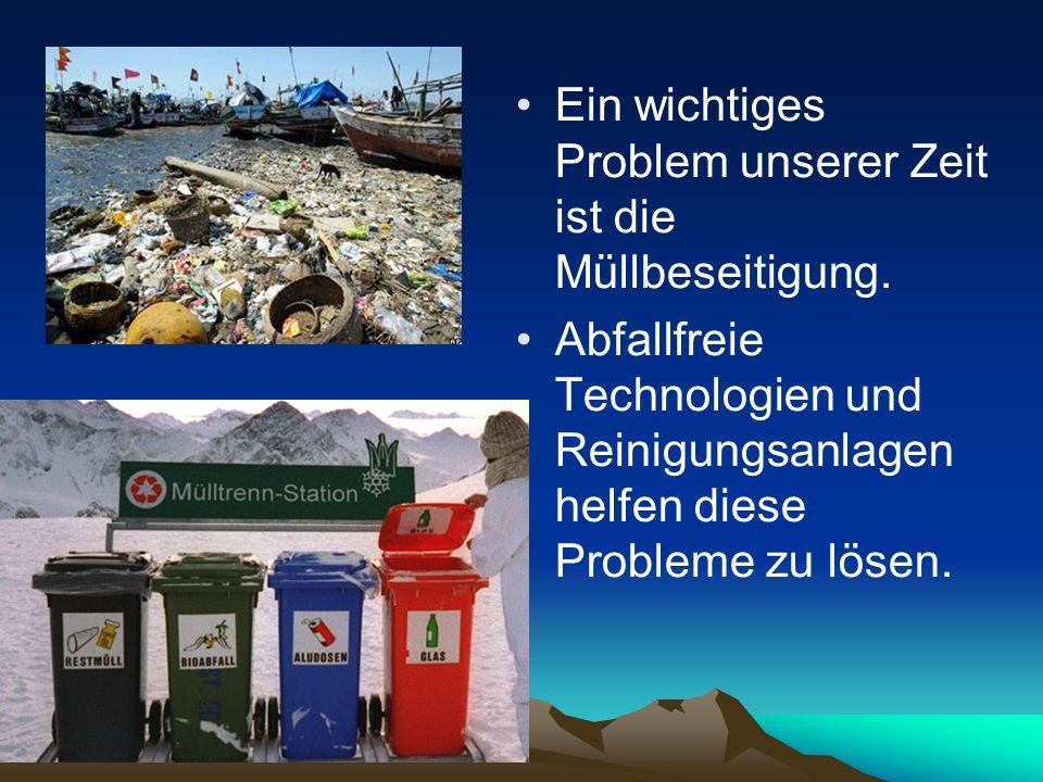 Еin wichtiges Problem unserer Zeit ist die Müllbeseitigung. Abfallfreie Technologien und Reinigungsanlagen helfen diese Probleme zu lösen.