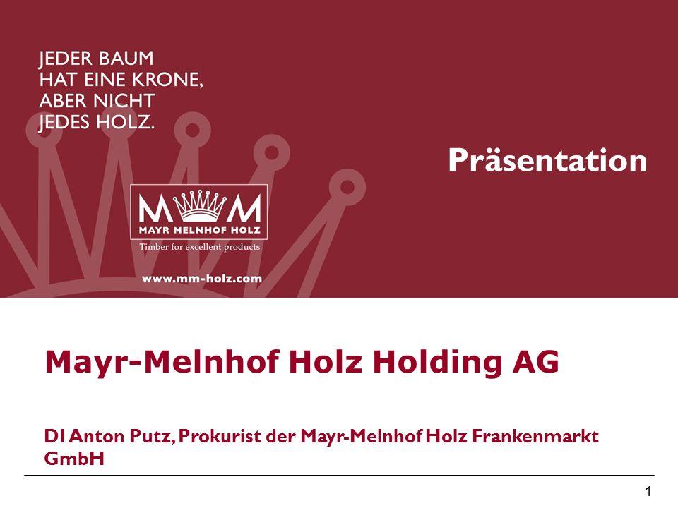 MM Holz Holding 1 Präsentation Mayr-Melnhof Holz Holding AG DI Anton Putz, Prokurist der Mayr-Melnhof Holz Frankenmarkt GmbH