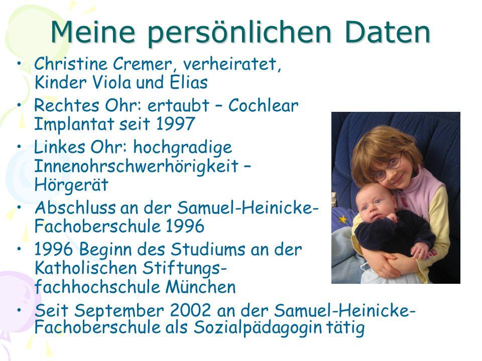Meine persönlichen Daten Christine Cremer, verheiratet, Kinder Viola und Elias Rechtes Ohr: ertaubt – Cochlear Implantat seit 1997 Linkes Ohr: hochgradige Innenohrschwerhörigkeit – Hörgerät Abschluss an der Samuel-Heinicke- Fachoberschule 1996 1996 Beginn des Studiums an der Katholischen Stiftungs- fachhochschule München Seit September 2002 an der Samuel-Heinicke- Fachoberschule als Sozialpädagogin tätig